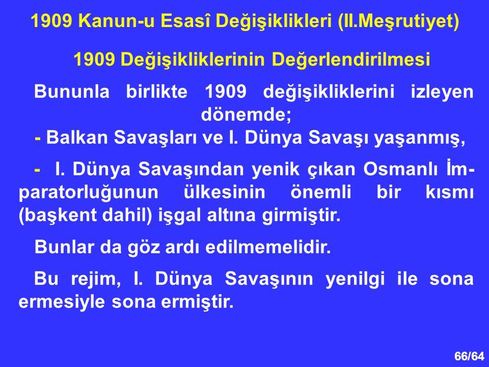 66/64 1909 Değişikliklerinin Değerlendirilmesi Bununla birlikte 1909 değişikliklerini izleyen dönemde; - Balkan Savaşları ve I. Dünya Savaşı yaşanmış,