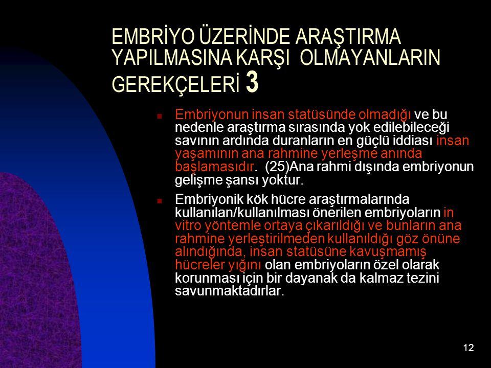 12 EMBRİYO ÜZERİNDE ARAŞTIRMA YAPILMASINA KARŞI OLMAYANLARIN GEREKÇELERİ 3 Embriyonun insan statüsünde olmadığı ve bu nedenle araştırma sırasında yok