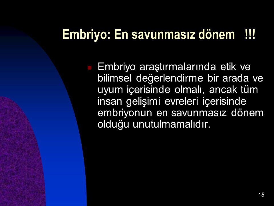 15 Embriyo: En savunmasız dönem !!! Embriyo araştırmalarında etik ve bilimsel değerlendirme bir arada ve uyum içerisinde olmalı, ancak tüm insan geliş
