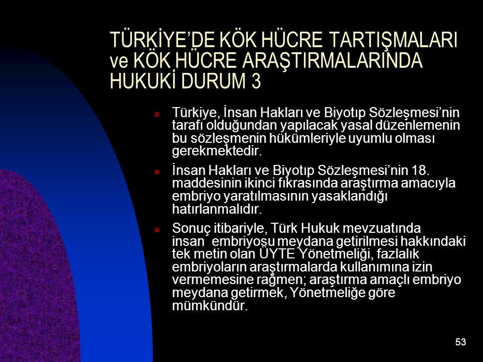 53 TÜRKİYE'DE KÖK HÜCRE TARTIŞMALARI ve KÖK HÜCRE ARAŞTIRMALARINDA HUKUKİ DURUM 3 Türkiye, İnsan Hakları ve Biyotıp Sözleşmesi'nin tarafı olduğundan y