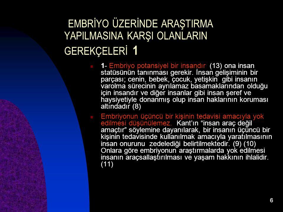 6 EMBRİYO ÜZERİNDE ARAŞTIRMA YAPILMASINA KARŞI OLANLARIN GEREKÇELERİ 1 1- Embriyo potansiyel bir insandır (13) ona insan statüsünün tanınması gerekir.