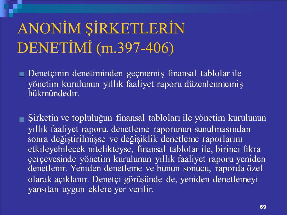 ANONİM ŞİRKETLERİN DENETİMİ (m.397-406) Denetçinin denetiminden geçmemiş finansal tablolar ile yönetim kurulunun yıllık faaliyet raporu düzenlenmemiş hükmündedir.