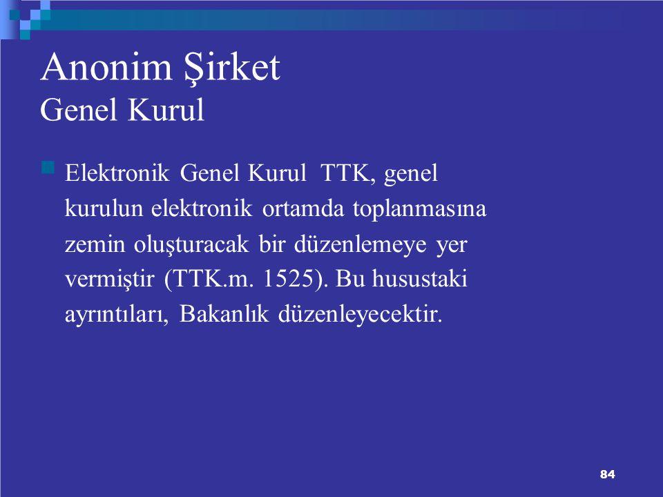 84 Anonim Şirket Genel Kurul Elektronik Genel Kurul TTK, genel kurulun elektronik ortamda toplanmasına zemin oluşturacak bir düzenlemeye yer vermiştir (TTK.m.