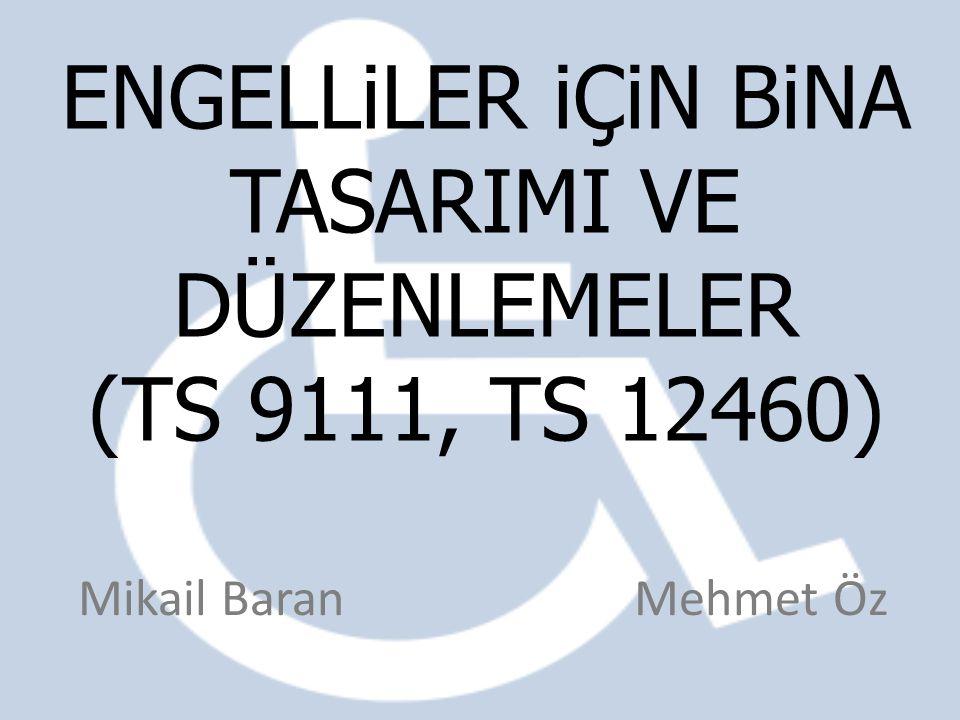 ENGELLiLER iÇiN BiNA TASARIMI VE DÜZENLEMELER (TS 9111, TS 12460) Mikail Baran Mehmet Öz