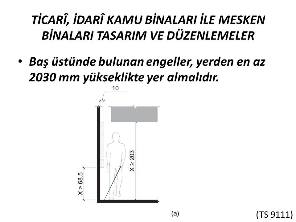 TİCARÎ, İDARÎ KAMU BİNALARI İLE MESKEN BİNALARI TASARIM VE DÜZENLEMELER Baş üstünde bulunan engeller, yerden en az 2030 mm yükseklikte yer almalıdır.