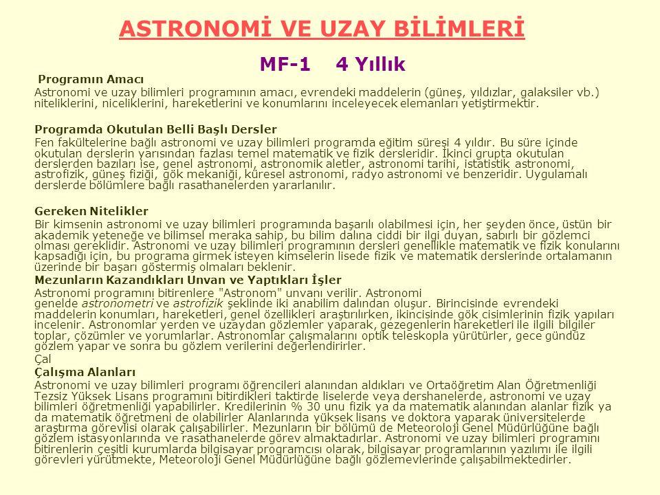 ASTRONOMİ VE UZAY BİLİMLERİ ASTRONOMİ VE UZAY BİLİMLERİ MF-1 4 Yıllık Programın Amacı Astronomi ve uzay bilimleri programının amacı, evrendeki maddelerin (güneş, yıldızlar, galaksiler vb.) niteliklerini, niceliklerini, hareketlerini ve konumlarını inceleyecek elemanları yetiştirmektir.