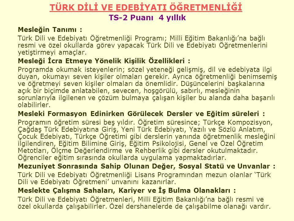 TÜRK DİLİ VE EDEBİYATI ÖĞRETMENLİĞİ TÜRK DİLİ VE EDEBİYATI ÖĞRETMENLİĞİ TS-2 Puanı 4 yıllık Mesleğin Tanımı : Türk Dili ve Edebiyatı Öğretmenliği Programı; Milli Eğitim Bakanlığı'na bağlı resmi ve özel okullarda görev yapacak Türk Dili ve Edebiyatı Öğretmenlerini yetiştirmeyi amaçlar.