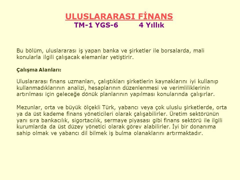 ULUSLARARASI FİNANS ULUSLARARASI FİNANS TM-1 YGS-6 4 Yıllık Bu bölüm, uluslararası iş yapan banka ve şirketler ile borsalarda, mali konularla ilgili çalışacak elemanlar yetiştirir.