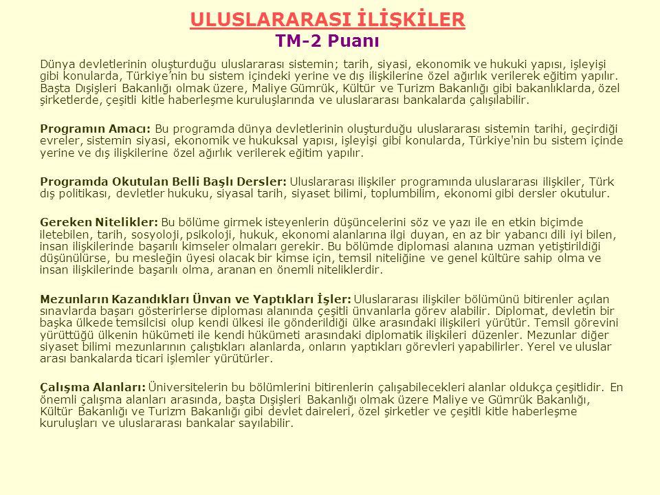 ULUSLARARASI İLİŞKİLER ULUSLARARASI İLİŞKİLER TM-2 Puanı Dünya devletlerinin oluşturduğu uluslararası sistemin; tarih, siyasi, ekonomik ve hukuki yapısı, işleyişi gibi konularda, Türkiye'nin bu sistem içindeki yerine ve dış ilişkilerine özel ağırlık verilerek eğitim yapılır.