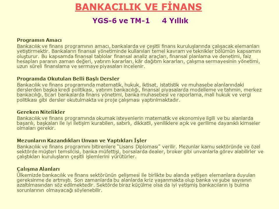 BANKACILIK VE FİNANS BANKACILIK VE FİNANS YGS-6 ve TM-1 4 Yıllık Programın Amacı Bankacılık ve finans programının amacı, bankalarda ve çeşitli finans kuruluşlarında çalışacak elemanları yetiştirmektir.