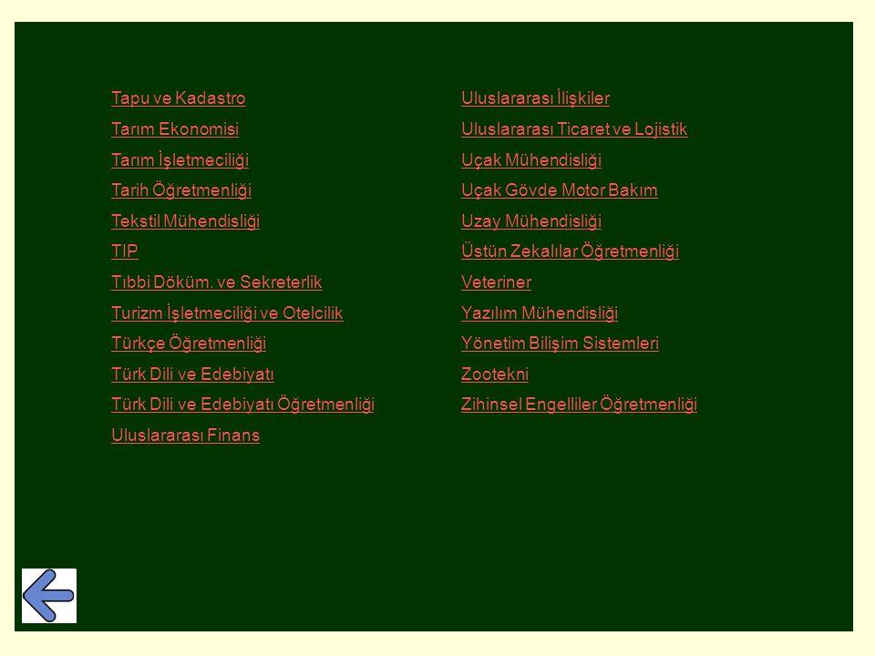 Tapu ve KadastroUluslararası İlişkiler Tarım EkonomisiUluslararası Ticaret ve Lojistik Tarım İşletmeciliğiUçak Mühendisliği Tarih ÖğretmenliğiUçak Gövde Motor Bakım Tekstil MühendisliğiUzay Mühendisliği TIPÜstün Zekalılar Öğretmenliği Tıbbi Döküm.