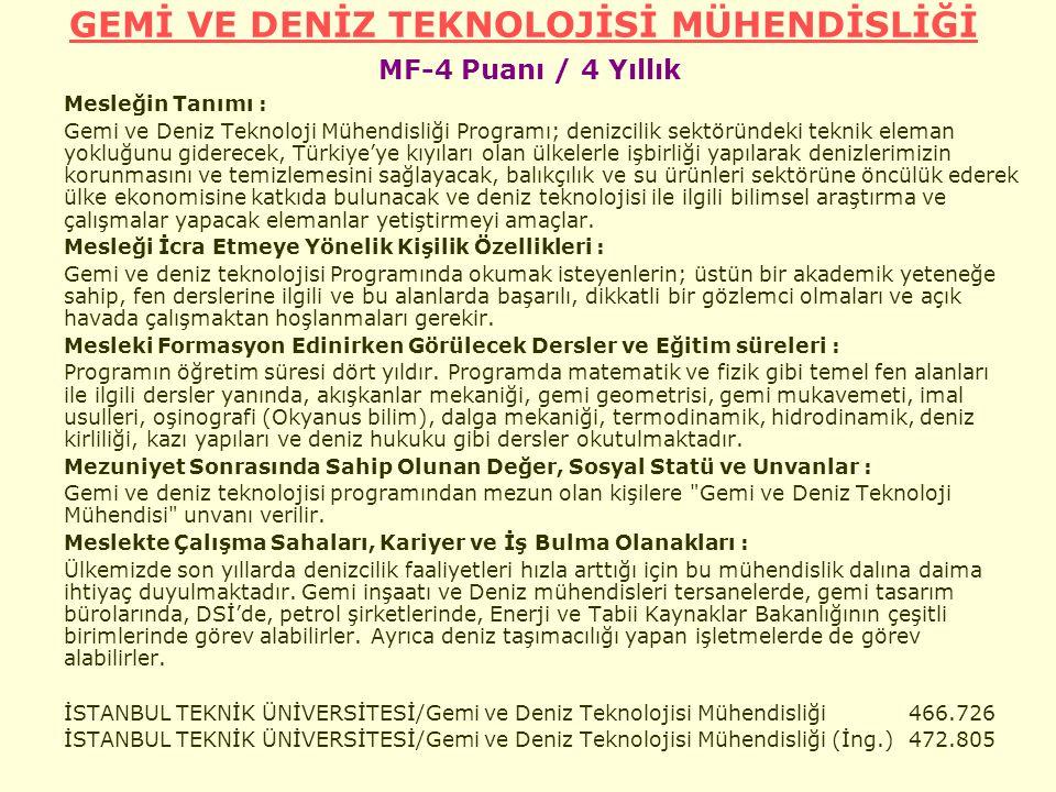 GEMİ VE DENİZ TEKNOLOJİSİ MÜHENDİSLİĞİ GEMİ VE DENİZ TEKNOLOJİSİ MÜHENDİSLİĞİ MF-4 Puanı / 4 Yıllık Mesleğin Tanımı : Gemi ve Deniz Teknoloji Mühendisliği Programı; denizcilik sektöründeki teknik eleman yokluğunu giderecek, Türkiye'ye kıyıları olan ülkelerle işbirliği yapılarak denizlerimizin korunmasını ve temizlemesini sağlayacak, balıkçılık ve su ürünleri sektörüne öncülük ederek ülke ekonomisine katkıda bulunacak ve deniz teknolojisi ile ilgili bilimsel araştırma ve çalışmalar yapacak elemanlar yetiştirmeyi amaçlar.