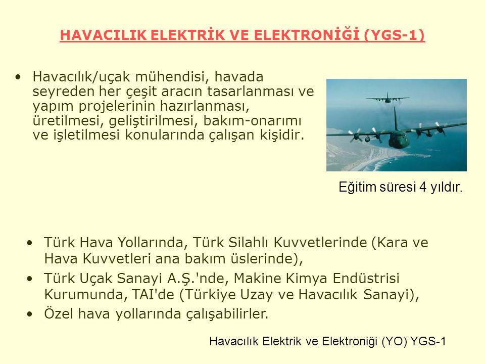 HAVACILIK ELEKTRİK VE ELEKTRONİĞİ (YGS-1) Havacılık/uçak mühendisi, havada seyreden her çeşit aracın tasarlanması ve yapım projelerinin hazırlanması, üretilmesi, geliştirilmesi, bakım-onarımı ve işletilmesi konularında çalışan kişidir.