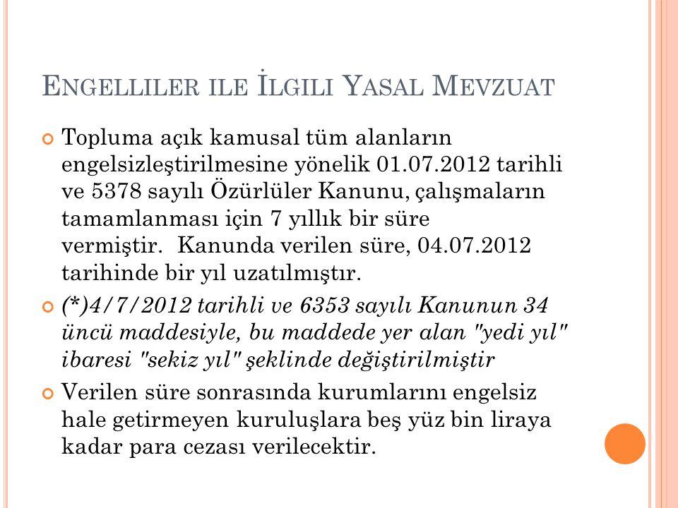 E NGELLILER ILE İ LGILI Y ASAL M EVZUAT Topluma açık kamusal tüm alanların engelsizleştirilmesine yönelik 01.07.2012 tarihli ve 5378 sayılı Özürlüler