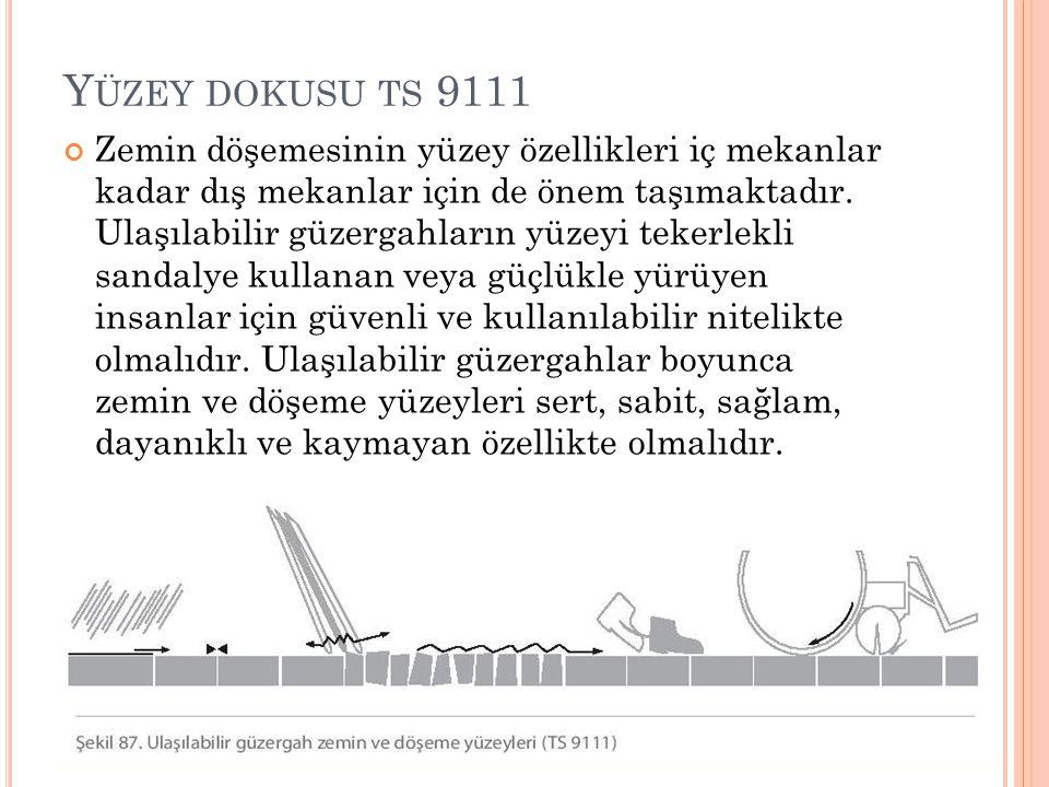 Y ÜZEY DOKUSU TS 9111 Zemin döşemesinin yüzey özellikleri iç mekanlar kadar dış mekanlar için de önem taşımaktadır. Ulaşılabilir güzergahların yüzeyi