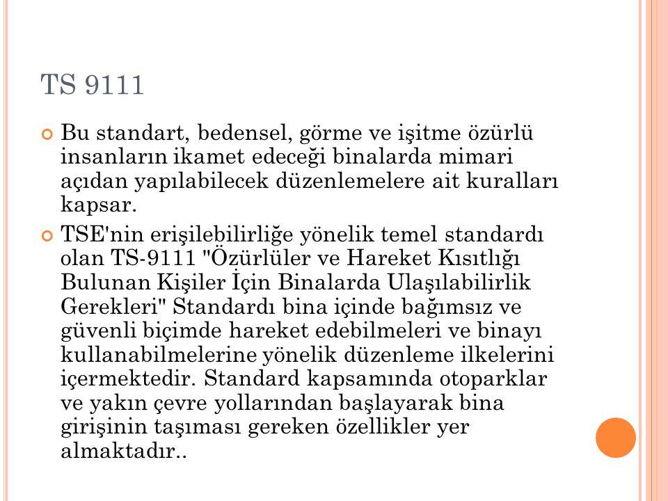TS 9111 Bu standart, bedensel, görme ve işitme özürlü insanların ikamet edeceği binalarda mimari açıdan yapılabilecek düzenlemelere ait kuralları kaps