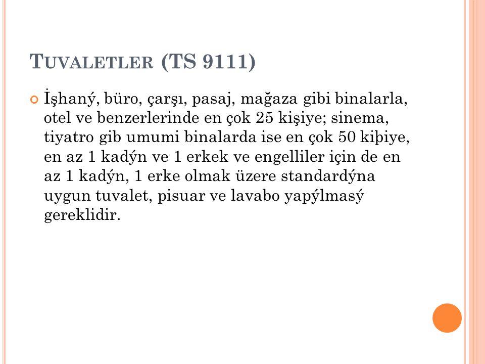 T UVALETLER (TS 9111) İşhaný, büro, çarşı, pasaj, mağaza gibi binalarla, otel ve benzerlerinde en çok 25 kişiye; sinema, tiyatro gib umumi binalarda i