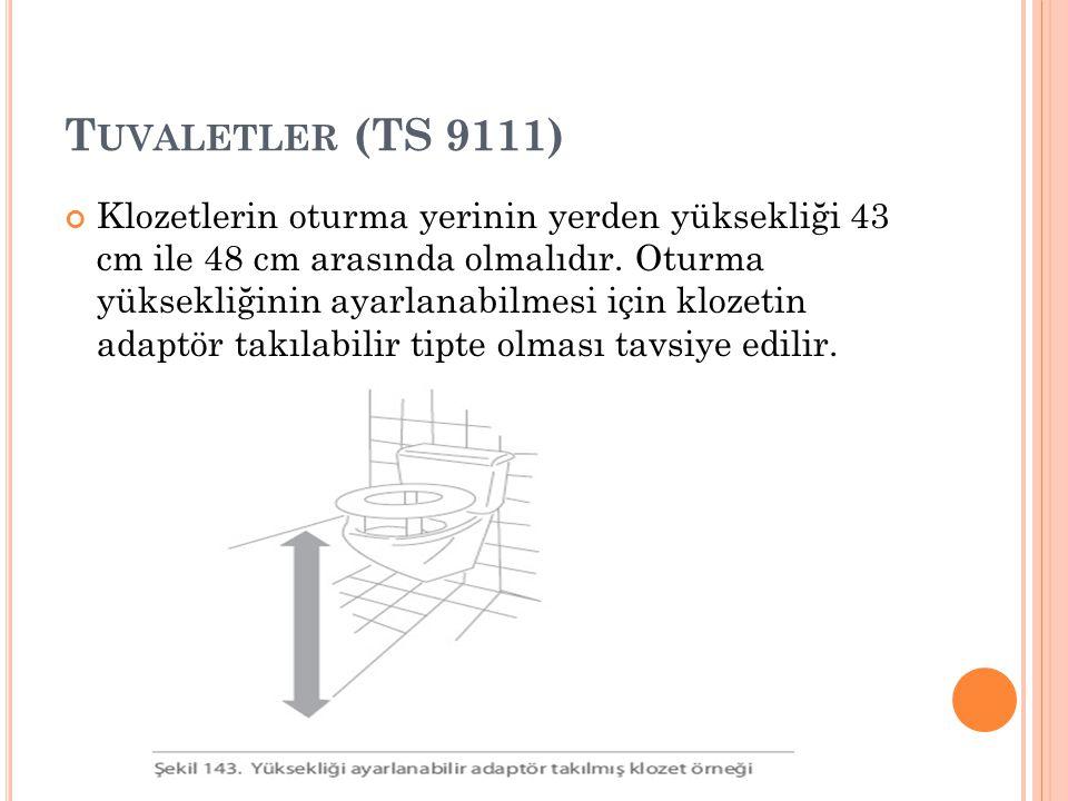 T UVALETLER (TS 9111) Klozetlerin oturma yerinin yerden yüksekliği 43 cm ile 48 cm arasında olmalıdır. Oturma yüksekliğinin ayarlanabilmesi için kloze