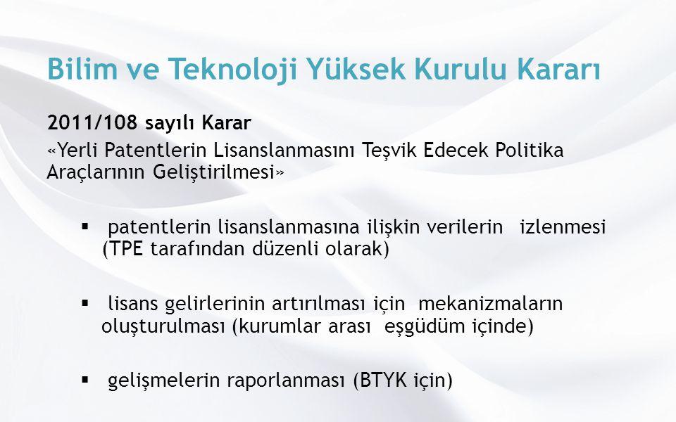 Bilim ve Teknoloji Yüksek Kurulu Kararı 2011/108 sayılı Karar «Yerli Patentlerin Lisanslanmasını Teşvik Edecek Politika Araçlarının Geliştirilmesi»  patentlerin lisanslanmasına ilişkin verilerin izlenmesi (TPE tarafından düzenli olarak)  lisans gelirlerinin artırılması için mekanizmaların oluşturulması (kurumlar arası eşgüdüm içinde)  gelişmelerin raporlanması (BTYK için)