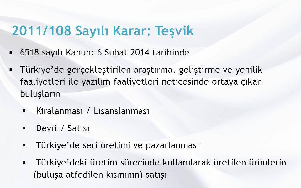 2011/108 Sayılı Karar: Teşvik  6518 sayılı Kanun: 6 Şubat 2014 tarihinde  Türkiye'de gerçekleştirilen araştırma, geliştirme ve yenilik faaliyetleri ile yazılım faaliyetleri neticesinde ortaya çıkan buluşların  Kiralanması / Lisanslanması  Devri / Satışı  Türkiye'de seri üretimi ve pazarlanması  Türkiye'deki üretim sürecinde kullanılarak üretilen ürünlerin (buluşa atfedilen kısmının) satışı  elde edilen kazançların % 50'si kurumlar ve gelir vergisinden muaf
