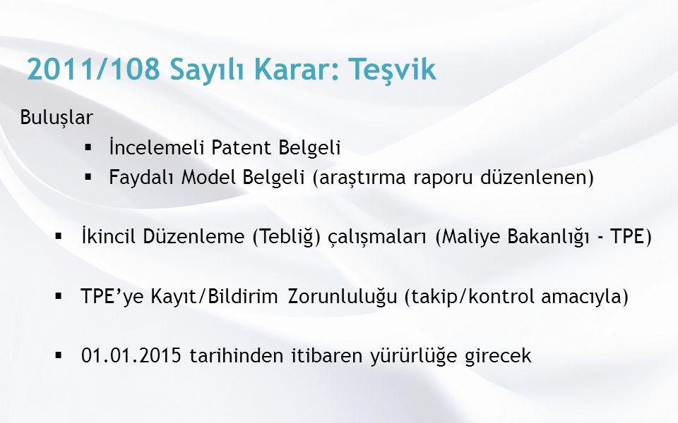 2011/108 Sayılı Karar: Teşvik Buluşlar  İncelemeli Patent Belgeli  Faydalı Model Belgeli (araştırma raporu düzenlenen)  İkincil Düzenleme (Tebliğ) çalışmaları (Maliye Bakanlığı - TPE)  TPE'ye Kayıt/Bildirim Zorunluluğu (takip/kontrol amacıyla)  01.01.2015 tarihinden itibaren yürürlüğe girecek