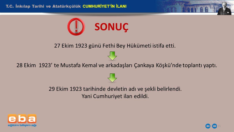 T.C. İnkılap Tarihi ve Atatürkçülük CUMHURİYET'İN İLANI 11 SONUÇ 27 Ekim 1923 günü Fethi Bey Hükümeti istifa etti. 28 Ekim 1923' te Mustafa Kemal ve a