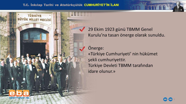 T.C. İnkılap Tarihi ve Atatürkçülük CUMHURİYET'İN İLANI 6 29 Ekim 1923 günü TBMM Genel Kurulu'na tasarı önerge olarak sunuldu. Önerge: «Türkiye Cumhur