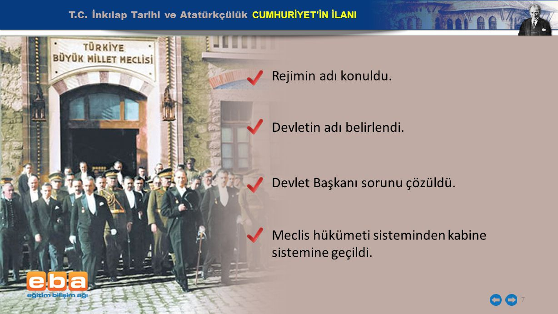 T.C. İnkılap Tarihi ve Atatürkçülük CUMHURİYET'İN İLANI 7 Rejimin adı konuldu. Devletin adı belirlendi. Devlet Başkanı sorunu çözüldü. Meclis hükümeti