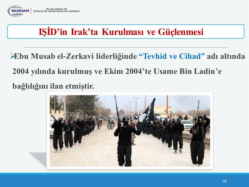 IŞİD'in Irak'ta Kurulması ve Güçlenmesi 18  Ebu Musab el-Zerkavi liderliğinde Tevhid ve Cihad adı altında 2004 yılında kurulmuş ve Ekim 2004'te Usame Bin Ladin'e bağlılığını ilan etmiştir.