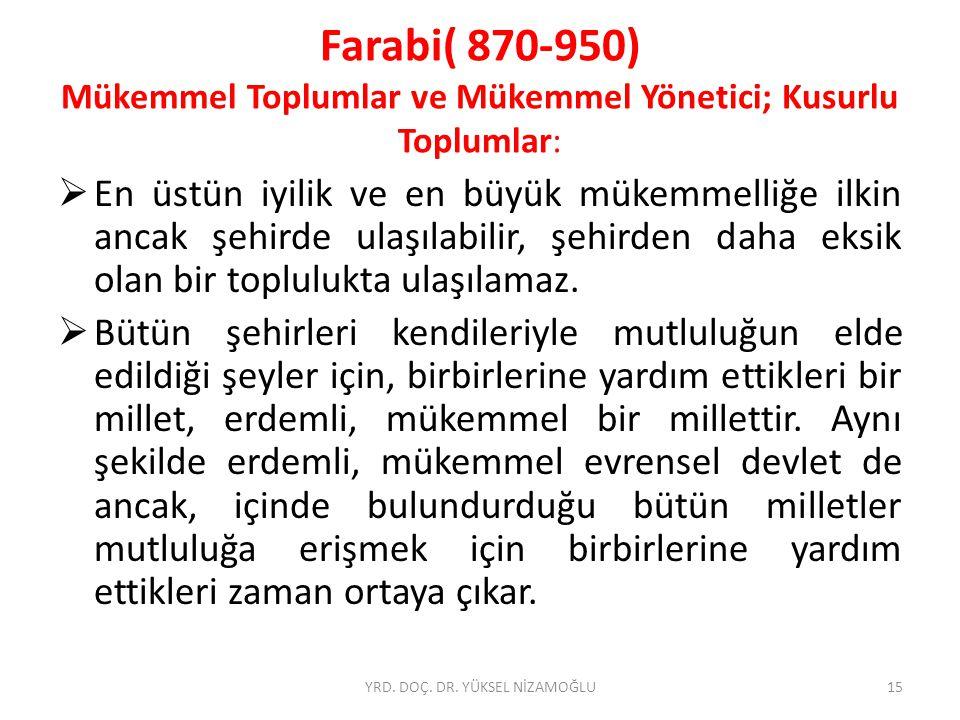 Farabi( 870-950) Mükemmel Toplumlar ve Mükemmel Yönetici; Kusurlu Toplumlar:  En üstün iyilik ve en büyük mükemmelliğe ilkin ancak şehirde ulaşılabilir, şehirden daha eksik olan bir toplulukta ulaşılamaz.