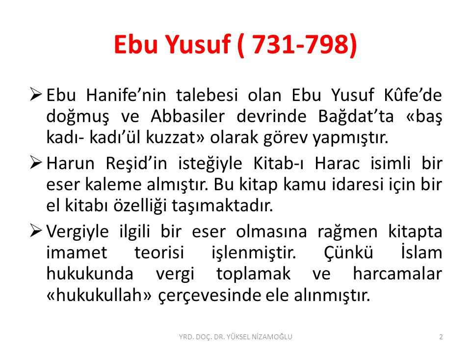 Ebu Yusuf ( 731-798)  Ebu Hanife'nin talebesi olan Ebu Yusuf Kûfe'de doğmuş ve Abbasiler devrinde Bağdat'ta «baş kadı- kadı'ül kuzzat» olarak görev yapmıştır.