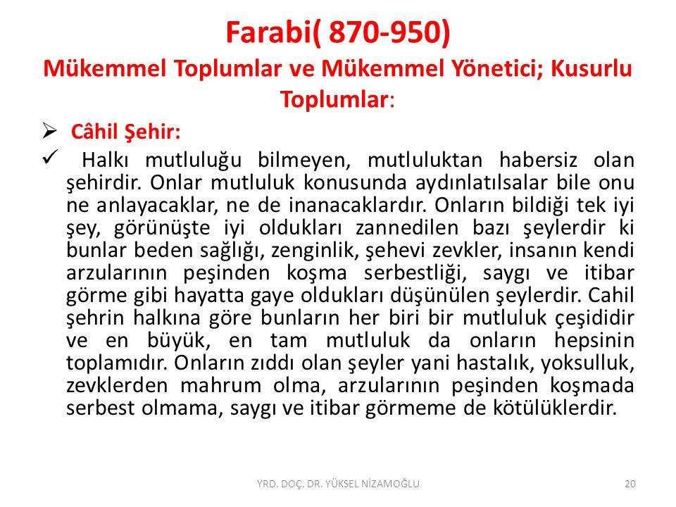 Farabi( 870-950) Mükemmel Toplumlar ve Mükemmel Yönetici; Kusurlu Toplumlar:  Câhil Şehir: Halkı mutluluğu bilmeyen, mutluluktan habersiz olan şehirdir.