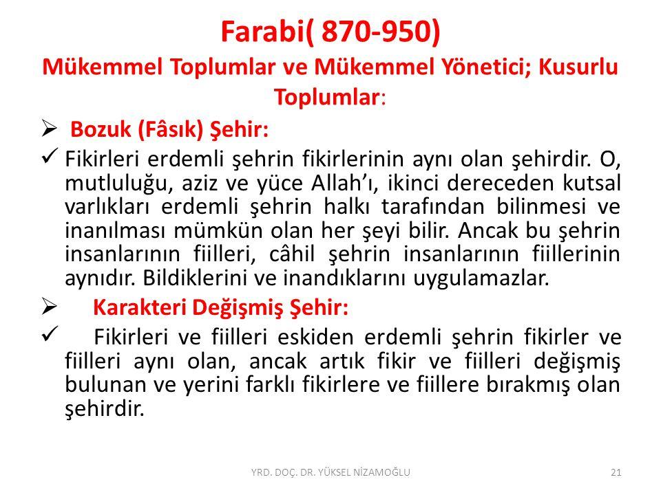 Farabi( 870-950) Mükemmel Toplumlar ve Mükemmel Yönetici; Kusurlu Toplumlar:  Bozuk (Fâsık) Şehir: Fikirleri erdemli şehrin fikirlerinin aynı olan şehirdir.