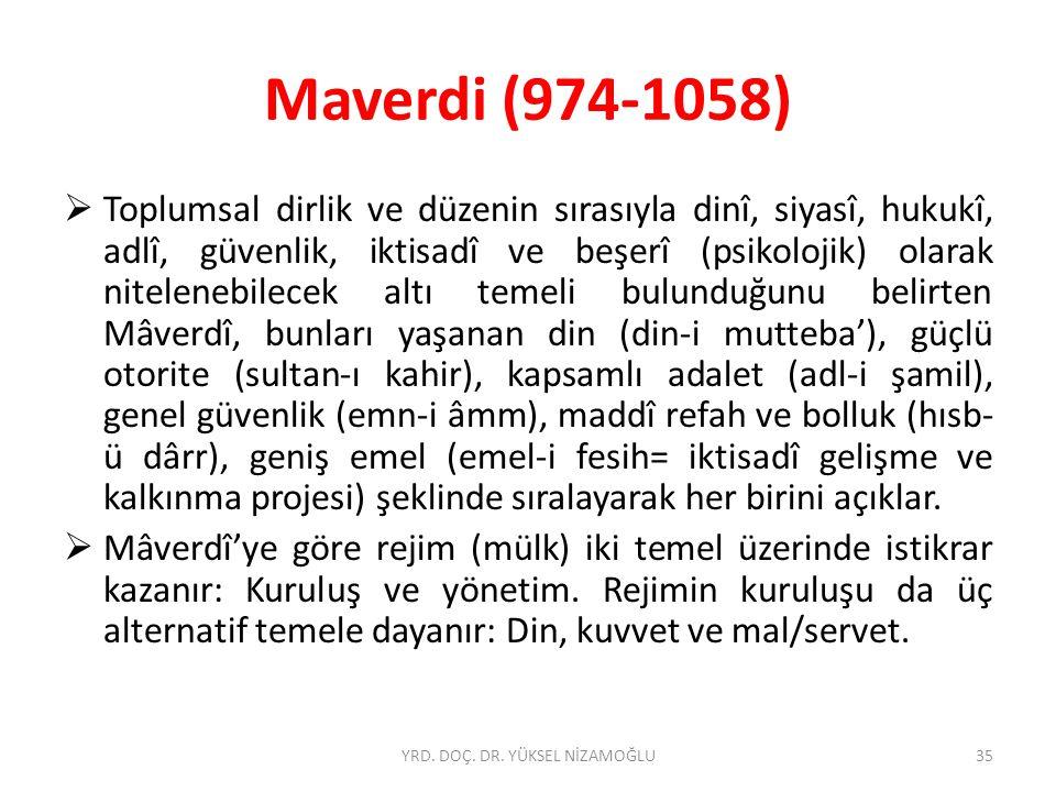 Maverdi (974-1058)  Toplumsal dirlik ve düzenin sırasıyla dinî, siyasî, hukukî, adlî, güvenlik, iktisadî ve beşerî (psikolojik) olarak nitelenebilecek altı temeli bulunduğunu belirten Mâverdî, bunları yaşanan din (din-i mutteba'), güçlü otorite (sultan-ı kahir), kapsamlı adalet (adl-i şamil), genel güvenlik (emn-i âmm), maddî refah ve bolluk (hısb- ü dârr), geniş emel (emel-i fesih= iktisadî gelişme ve kalkınma projesi) şeklinde sıralayarak her birini açıklar.