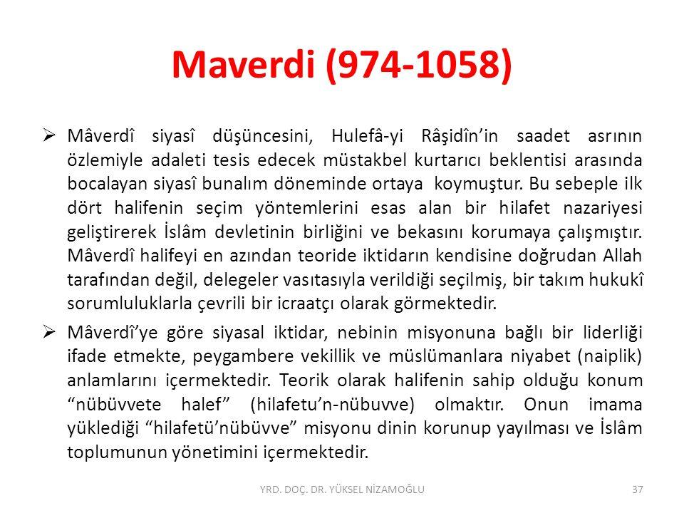 Maverdi (974-1058)  Mâverdî siyasî düşüncesini, Hulefâ-yi Râşidîn'in saadet asrının özlemiyle adaleti tesis edecek müstakbel kurtarıcı beklentisi arasında bocalayan siyasî bunalım döneminde ortaya koymuştur.