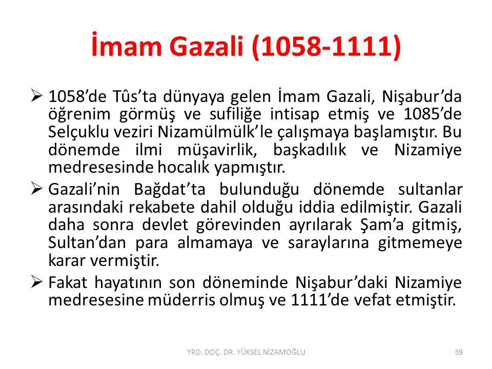 İmam Gazali (1058-1111)  1058'de Tûs'ta dünyaya gelen İmam Gazali, Nişabur'da öğrenim görmüş ve sufiliğe intisap etmiş ve 1085'de Selçuklu veziri Nizamülmülk'le çalışmaya başlamıştır.