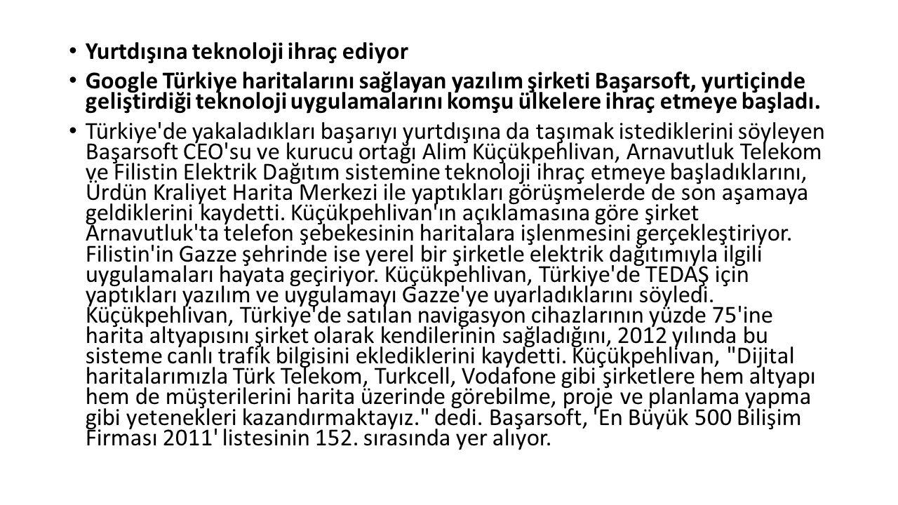 Yurtdışına teknoloji ihraç ediyor Google Türkiye haritalarını sağlayan yazılım şirketi Başarsoft, yurtiçinde geliştirdiği teknoloji uygulamalarını komşu ülkelere ihraç etmeye başladı.