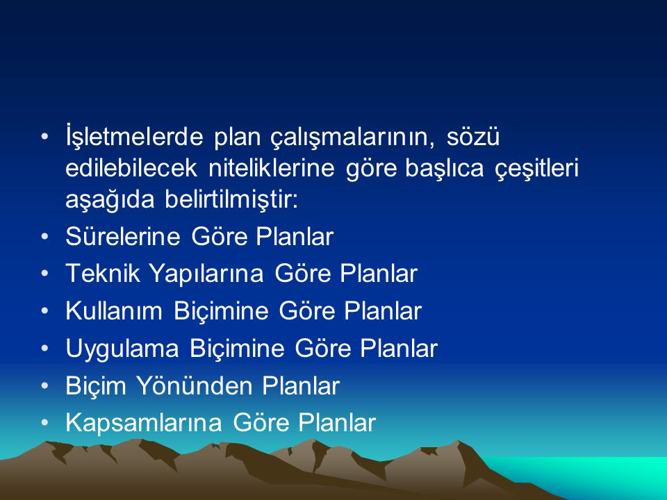 İşletmelerde plan çalışmalarının, sözü edilebilecek niteliklerine göre başlıca çeşitleri aşağıda belirtilmiştir: Sürelerine Göre Planlar Teknik Yapılarına Göre Planlar Kullanım Biçimine Göre Planlar Uygulama Biçimine Göre Planlar Biçim Yönünden Planlar Kapsamlarına Göre Planlar