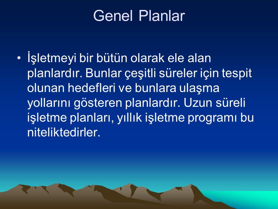 Genel Planlar İşletmeyi bir bütün olarak ele alan planlardır.