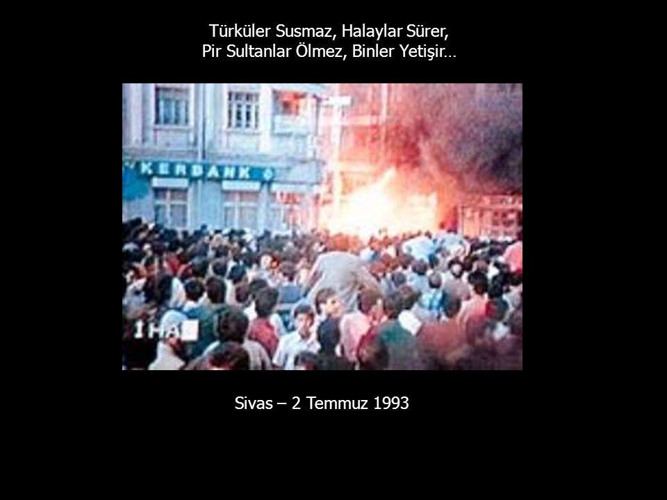 Sivas – 2 Temmuz 1993 Türküler Susmaz, Halaylar Sürer, Pir Sultanlar Ölmez, Binler Yetişir…