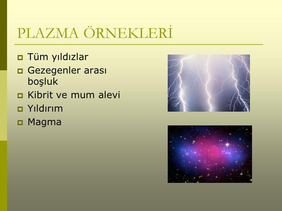 PLAZMA ÖRNEKLERİ  Tüm yıldızlar  Gezegenler arası boşluk  Kibrit ve mum alevi  Yıldırım  Magma