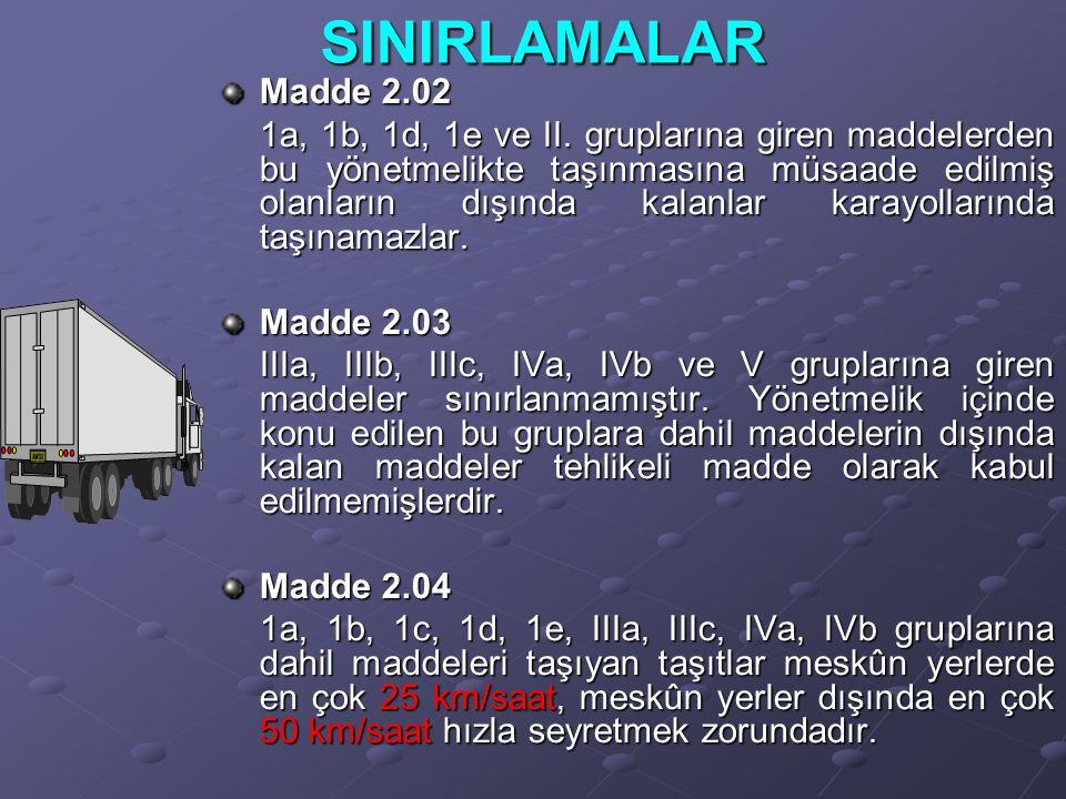 SINIRLAMALAR Madde 2.02 1a, 1b, 1d, 1e ve II. gruplarına giren maddelerden bu yönetmelikte taşınmasına müsaade edilmiş olanların dışında kalanlar kara