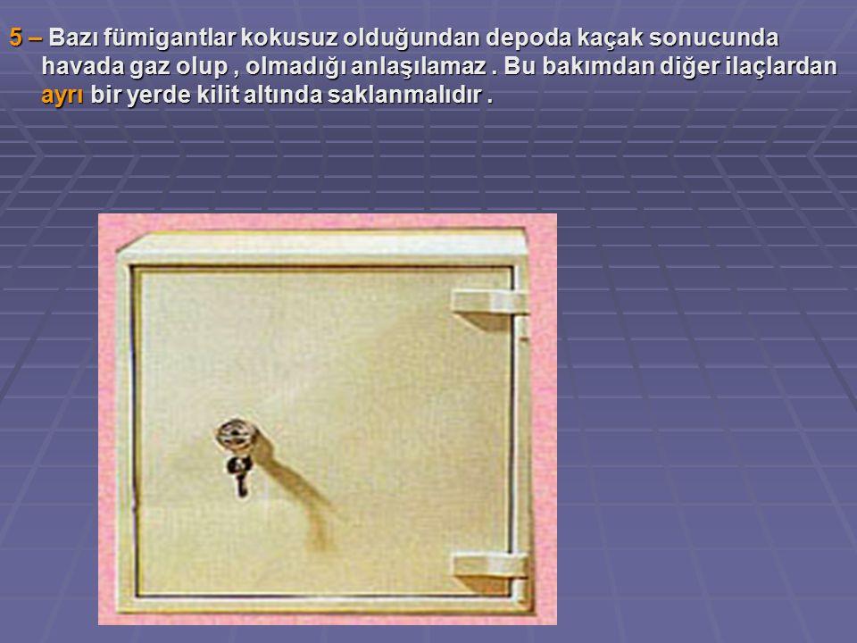 5 – Bazı fümigantlar kokusuz olduğundan depoda kaçak sonucunda havada gaz olup, olmadığı anlaşılamaz.