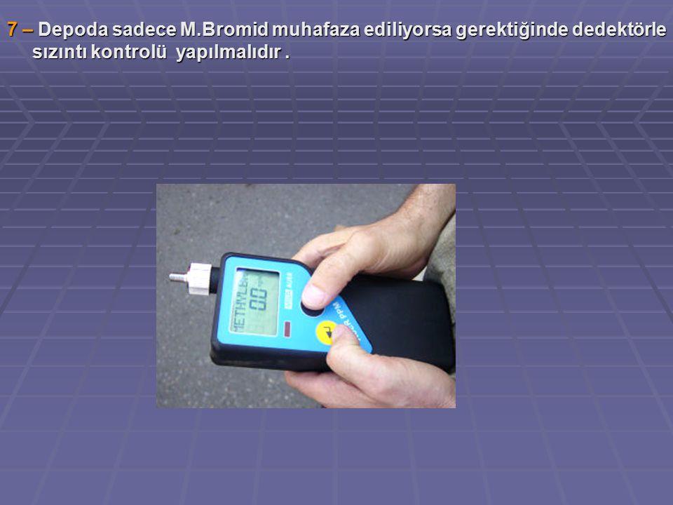 7 – Depoda sadece M.Bromid muhafaza ediliyorsa gerektiğinde dedektörle sızıntı kontrolü yapılmalıdır.