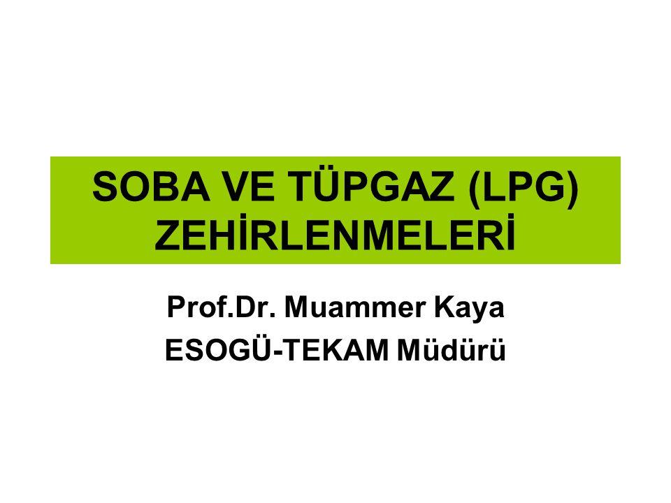 SOBA VE TÜPGAZ (LPG) ZEHİRLENMELERİ Prof.Dr. Muammer Kaya ESOGÜ-TEKAM Müdürü