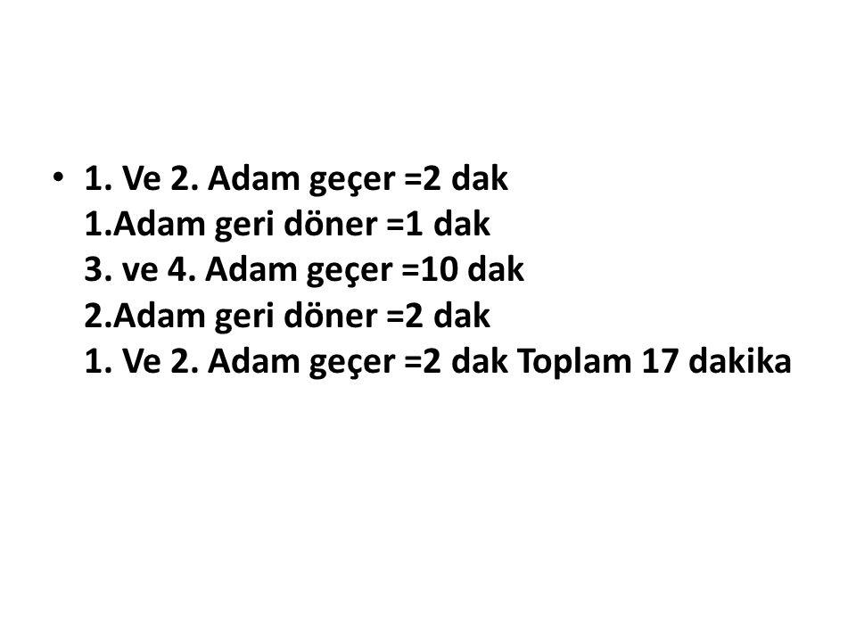 1.Ve 2. Adam geçer =2 dak 1.Adam geri döner =1 dak 3.