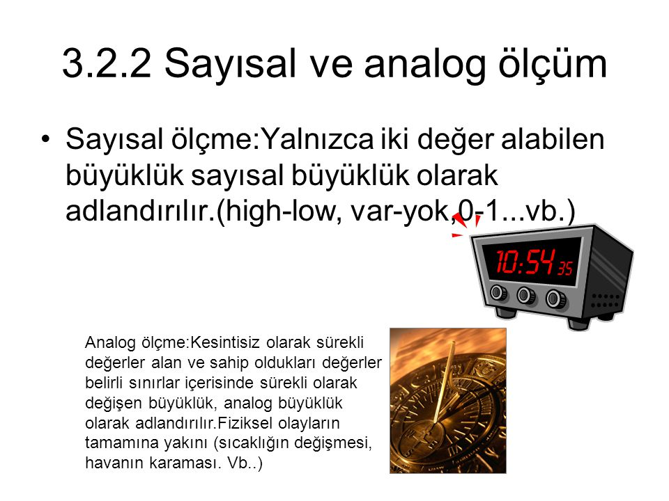 3.2.2 Sayısal ve analog ölçüm Sayısal ölçme:Yalnızca iki değer alabilen büyüklük sayısal büyüklük olarak adlandırılır.(high-low, var-yok,0-1...vb.) Analog ölçme:Kesintisiz olarak sürekli değerler alan ve sahip oldukları değerler belirli sınırlar içerisinde sürekli olarak değişen büyüklük, analog büyüklük olarak adlandırılır.Fiziksel olayların tamamına yakını (sıcaklığın değişmesi, havanın karaması.