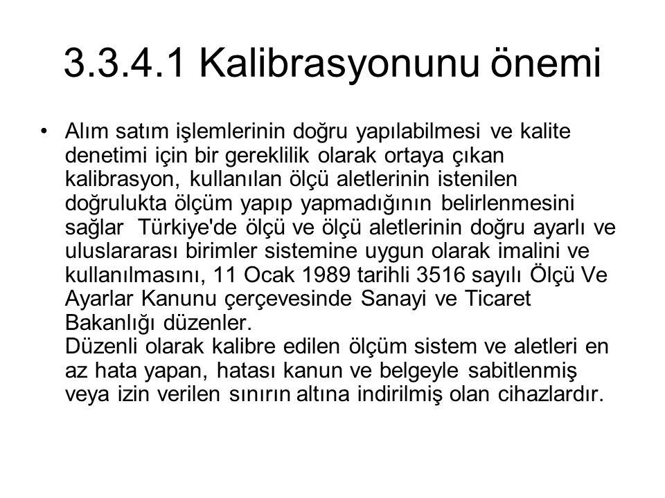 3.3.4.1 Kalibrasyonunu önemi Alım satım işlemlerinin doğru yapılabilmesi ve kalite denetimi için bir gereklilik olarak ortaya çıkan kalibrasyon, kullanılan ölçü aletlerinin istenilen doğrulukta ölçüm yapıp yapmadığının belirlenmesini sağlar Türkiye de ölçü ve ölçü aletlerinin doğru ayarlı ve uluslararası birimler sistemine uygun olarak imalini ve kullanılmasını, 11 Ocak 1989 tarihli 3516 sayılı Ölçü Ve Ayarlar Kanunu çerçevesinde Sanayi ve Ticaret Bakanlığı düzenler.