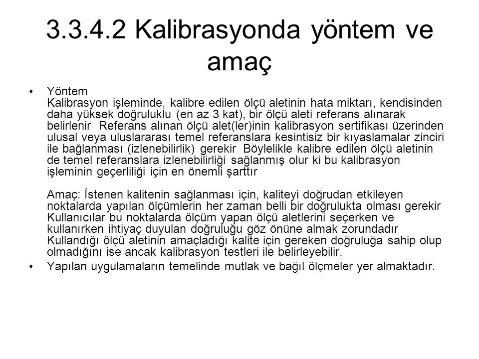 3.3.4.2 Kalibrasyonda yöntem ve amaç Yöntem Kalibrasyon işleminde, kalibre edilen ölçü aletinin hata miktarı, kendisinden daha yüksek doğruluklu (en a