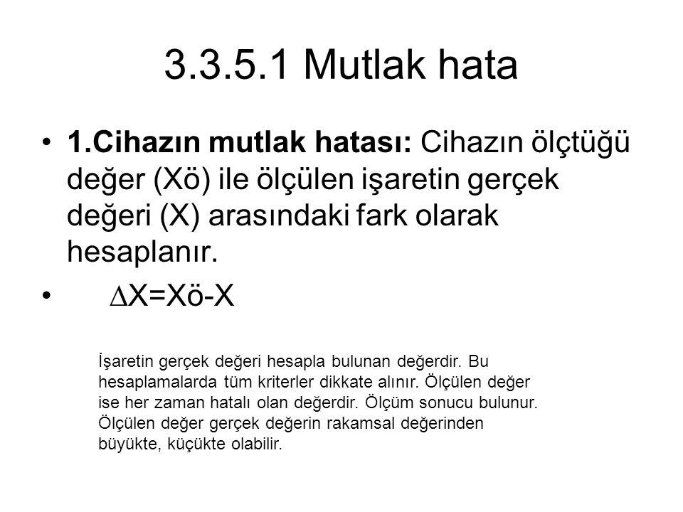 3.3.5.1 Mutlak hata 1.Cihazın mutlak hatası: Cihazın ölçtüğü değer (Xö) ile ölçülen işaretin gerçek değeri (X) arasındaki fark olarak hesaplanır. ∆X=X